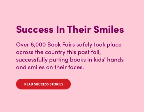Over 6,000 Book Fairs safely took place this past fall. Read Success Stories.