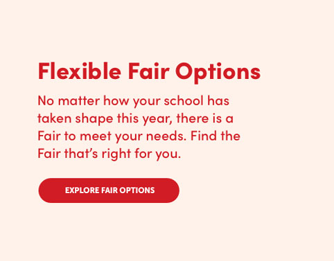 No matter how your school has taken shape, there is a Fair to meet your needs. View Fair Options.